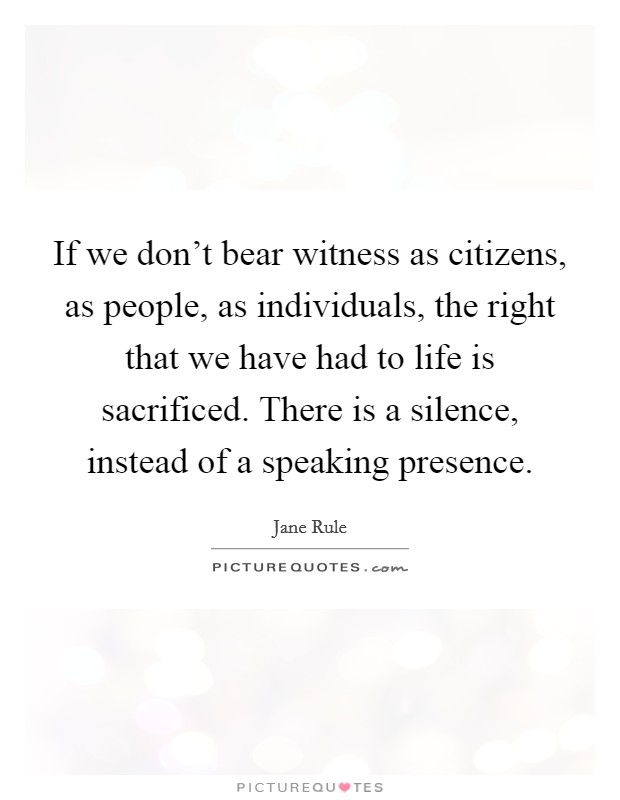 If we don't bear witness as citizens, as people, as individuals, the right that we have had to life is sacrificed. There is a silence, instead of a speaking presence Picture Quote #1