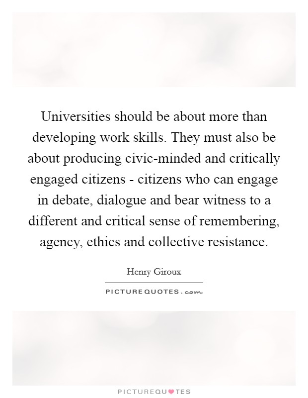 Universities should be about more than developing work skills. They must also be about producing civic-minded and critically engaged citizens - citizens who can engage in debate, dialogue and bear witness to a different and critical sense of remembering, agency, ethics and collective resistance Picture Quote #1