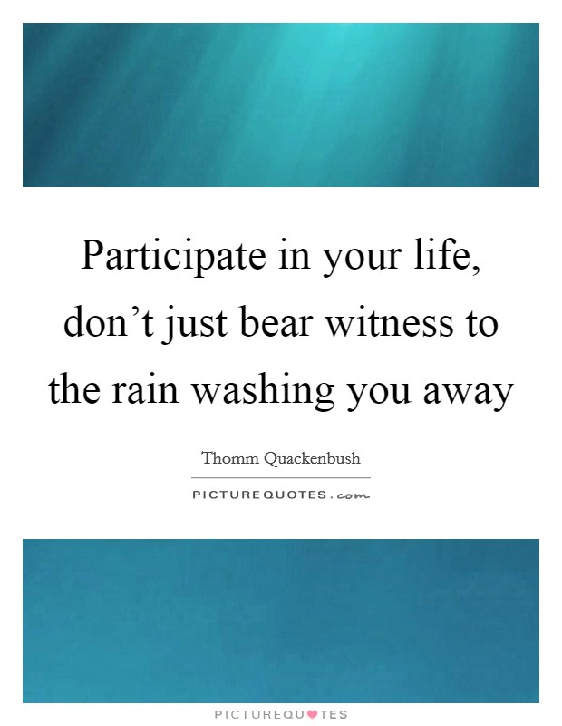 Participate in your life, don't just bear witness to the rain washing you away Picture Quote #1