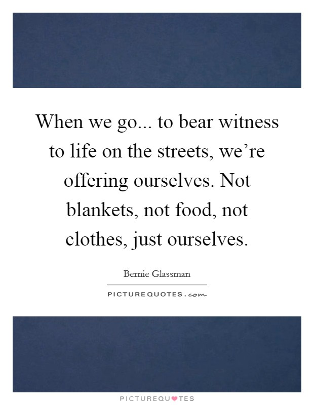 When we go... to bear witness to life on the streets, we're offering ourselves. Not blankets, not food, not clothes, just ourselves Picture Quote #1