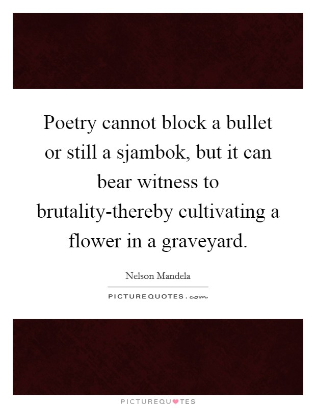 Poetry cannot block a bullet or still a sjambok, but it can bear witness to brutality-thereby cultivating a flower in a graveyard Picture Quote #1