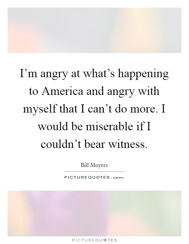 I'm angry at what's happening to America and angry with myself that I can't do more. I would be miserable if I couldn't bear witness Picture Quote #1