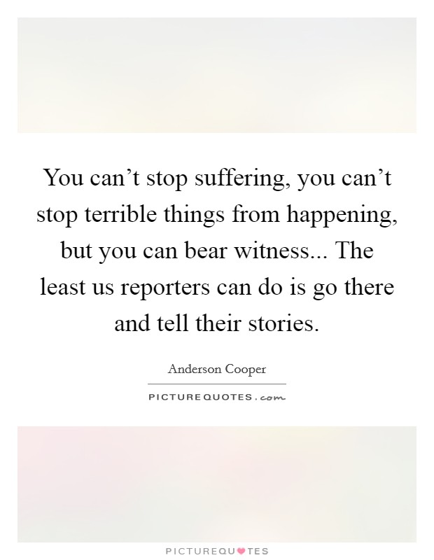 You can't stop suffering, you can't stop terrible things from happening, but you can bear witness... The least us reporters can do is go there and tell their stories Picture Quote #1