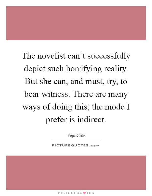 The novelist can't successfully depict such horrifying reality. But she can, and must, try, to bear witness. There are many ways of doing this; the mode I prefer is indirect Picture Quote #1