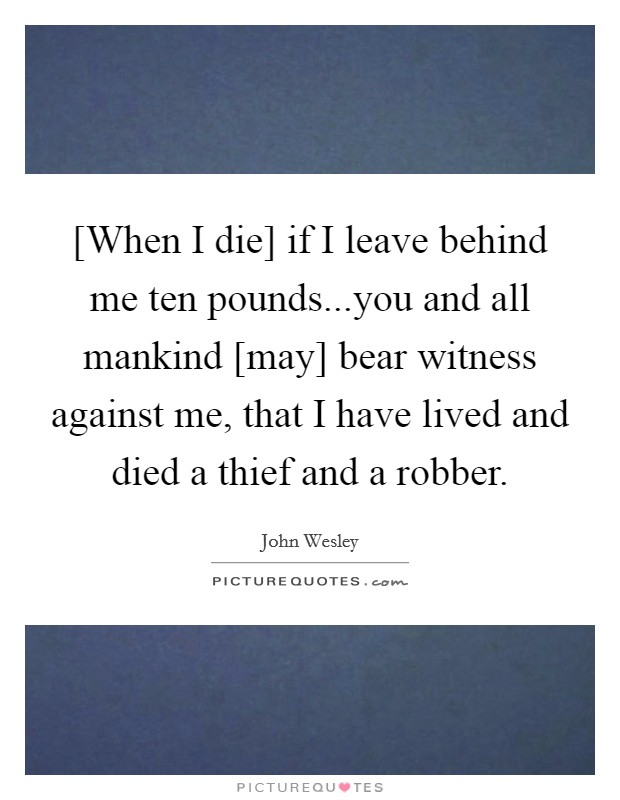 [When I die] if I leave behind me ten pounds...you and all mankind [may] bear witness against me, that I have lived and died a thief and a robber Picture Quote #1