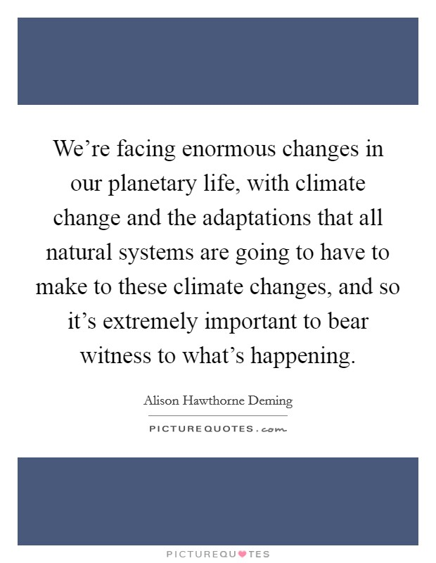 We're facing enormous changes in our planetary life, with climate change and the adaptations that all natural systems are going to have to make to these climate changes, and so it's extremely important to bear witness to what's happening Picture Quote #1