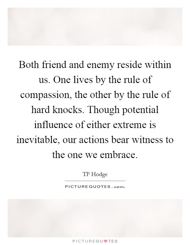 Both friend and enemy reside within us. One lives by the rule of compassion, the other by the rule of hard knocks. Though potential influence of either extreme is inevitable, our actions bear witness to the one we embrace Picture Quote #1