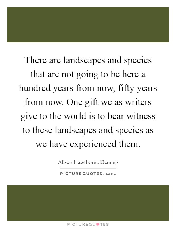 There are landscapes and species that are not going to be here a hundred years from now, fifty years from now. One gift we as writers give to the world is to bear witness to these landscapes and species as we have experienced them Picture Quote #1