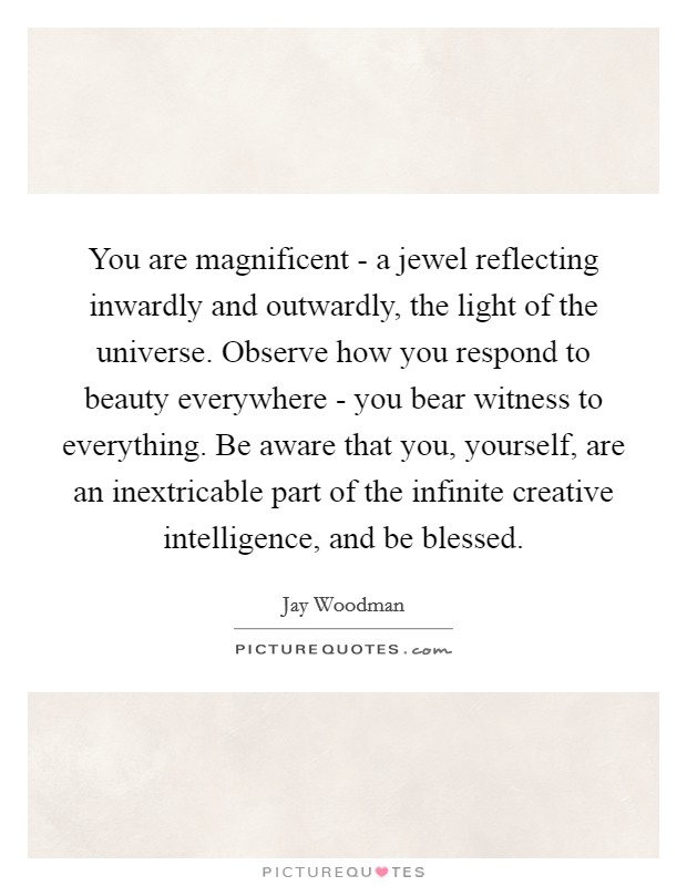 You are magnificent - a jewel reflecting inwardly and outwardly, the light of the universe. Observe how you respond to beauty everywhere - you bear witness to everything. Be aware that you, yourself, are an inextricable part of the infinite creative intelligence, and be blessed Picture Quote #1