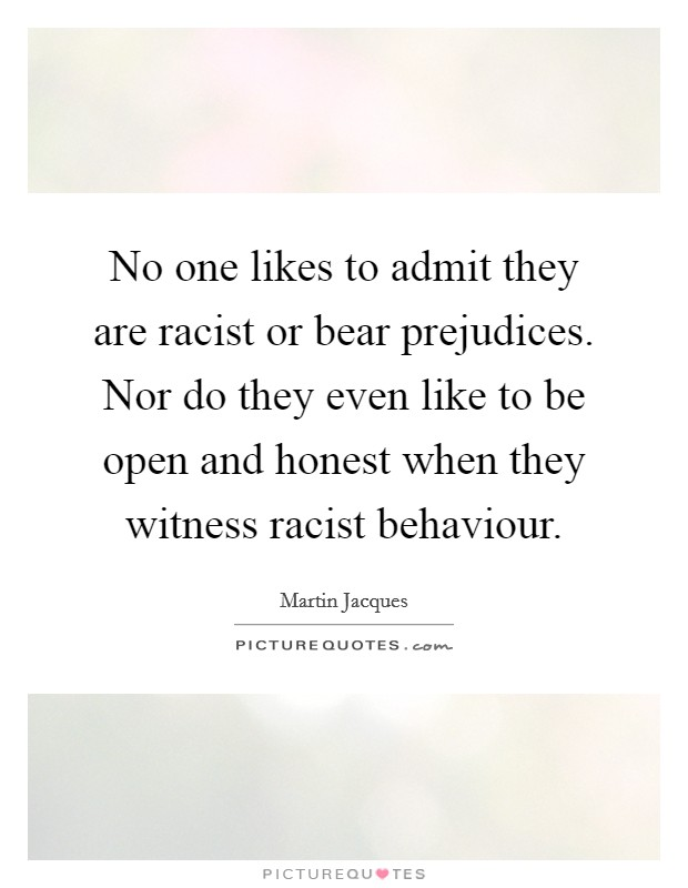 No one likes to admit they are racist or bear prejudices. Nor do they even like to be open and honest when they witness racist behaviour Picture Quote #1