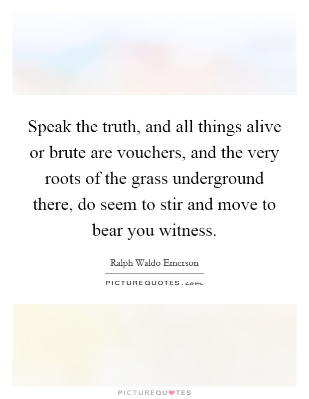 Speak the truth, and all things alive or brute are vouchers, and the very roots of the grass underground there, do seem to stir and move to bear you witness Picture Quote #1