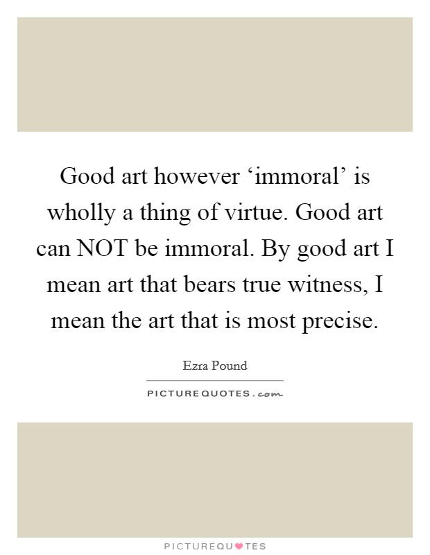 Good art however 'immoral' is wholly a thing of virtue. Good art can NOT be immoral. By good art I mean art that bears true witness, I mean the art that is most precise Picture Quote #1