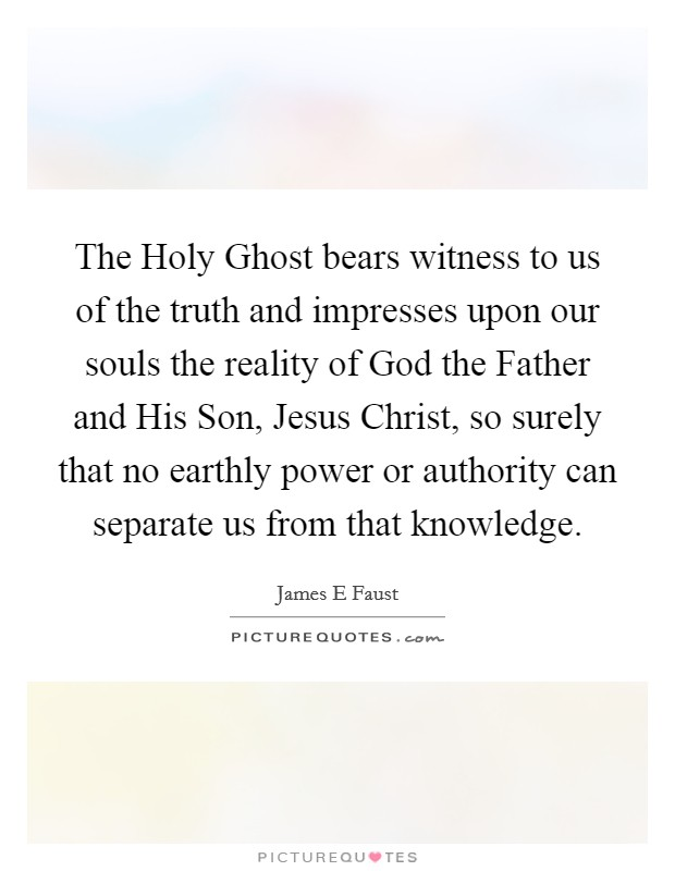 The Holy Ghost bears witness to us of the truth and impresses upon our souls the reality of God the Father and His Son, Jesus Christ, so surely that no earthly power or authority can separate us from that knowledge Picture Quote #1