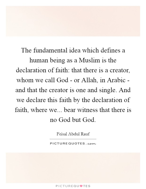 The fundamental idea which defines a human being as a Muslim is the declaration of faith: that there is a creator, whom we call God - or Allah, in Arabic - and that the creator is one and single. And we declare this faith by the declaration of faith, where we... bear witness that there is no God but God Picture Quote #1