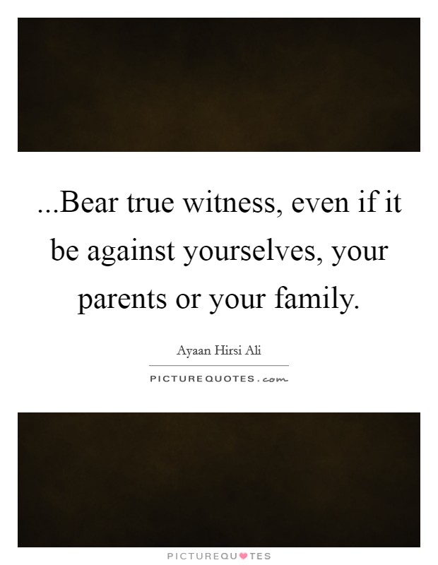 ...Bear true witness, even if it be against yourselves, your parents or your family. Picture Quote #1
