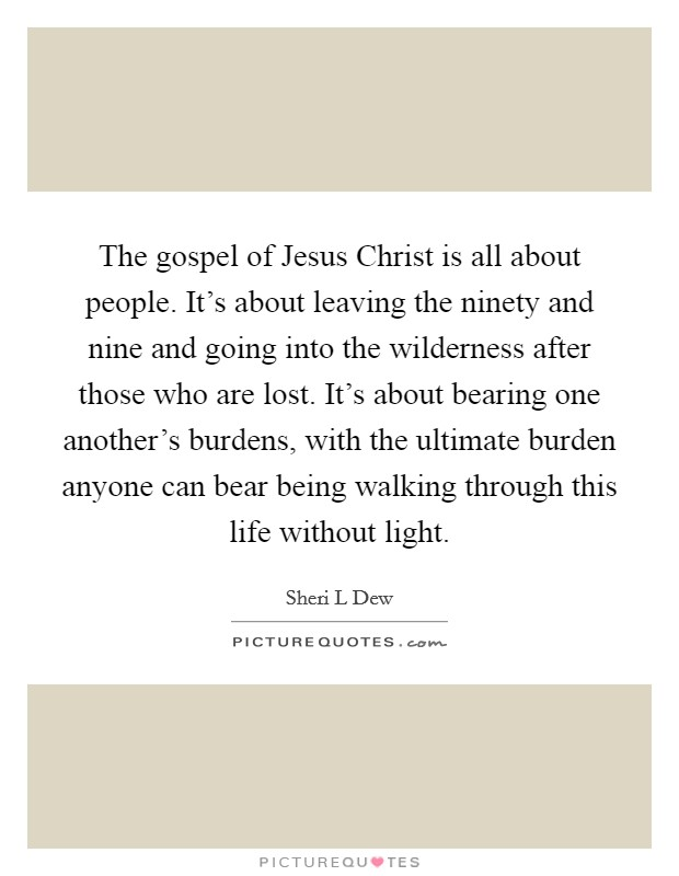 The gospel of Jesus Christ is all about people. It's about leaving the ninety and nine and going into the wilderness after those who are lost. It's about bearing one another's burdens, with the ultimate burden anyone can bear being walking through this life without light Picture Quote #1