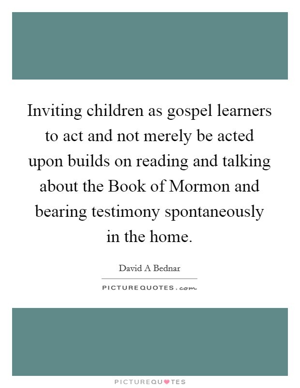 Inviting children as gospel learners to act and not merely be acted upon builds on reading and talking about the Book of Mormon and bearing testimony spontaneously in the home Picture Quote #1