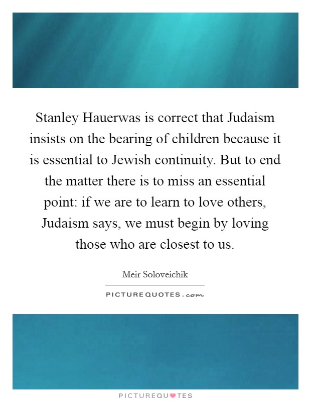 Stanley Hauerwas is correct that Judaism insists on the bearing of children because it is essential to Jewish continuity. But to end the matter there is to miss an essential point: if we are to learn to love others, Judaism says, we must begin by loving those who are closest to us Picture Quote #1