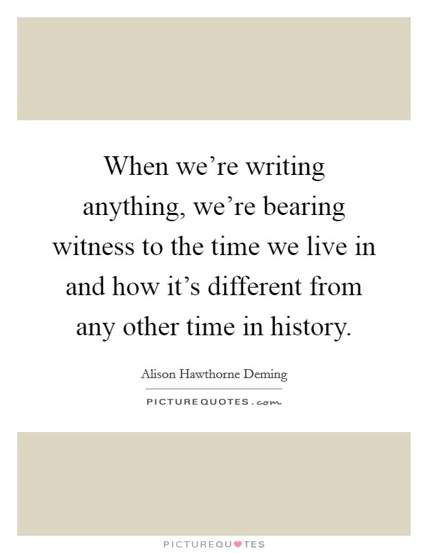 When we're writing anything, we're bearing witness to the time we live in and how it's different from any other time in history Picture Quote #1