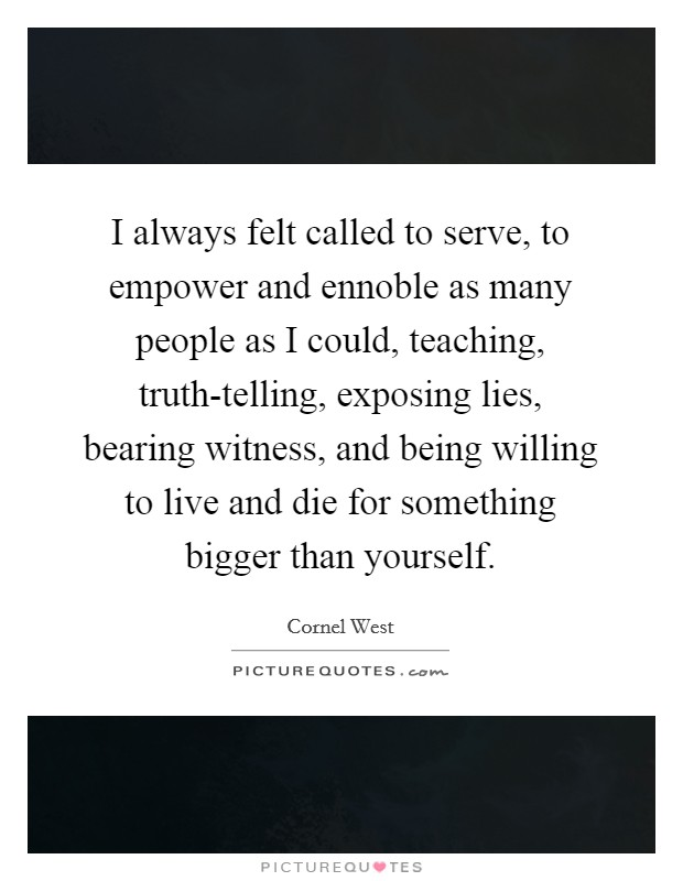 I always felt called to serve, to empower and ennoble as many people as I could, teaching, truth-telling, exposing lies, bearing witness, and being willing to live and die for something bigger than yourself Picture Quote #1