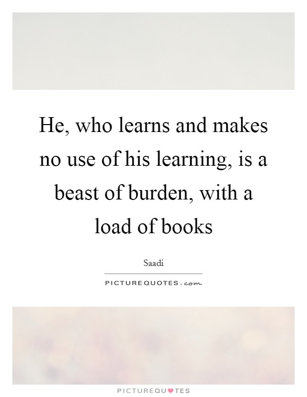 He, who learns and makes no use of his learning, is a beast of burden, with a load of books Picture Quote #1
