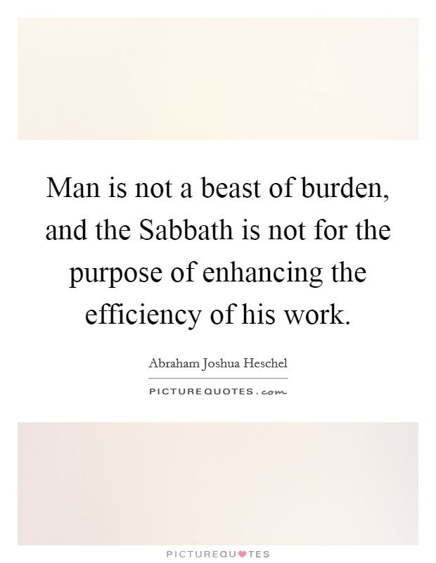 Man is not a beast of burden, and the Sabbath is not for the purpose of enhancing the efficiency of his work Picture Quote #1