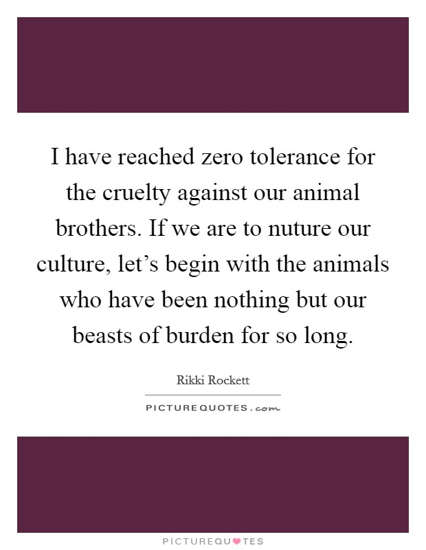 I have reached zero tolerance for the cruelty against our animal brothers. If we are to nuture our culture, let's begin with the animals who have been nothing but our beasts of burden for so long Picture Quote #1