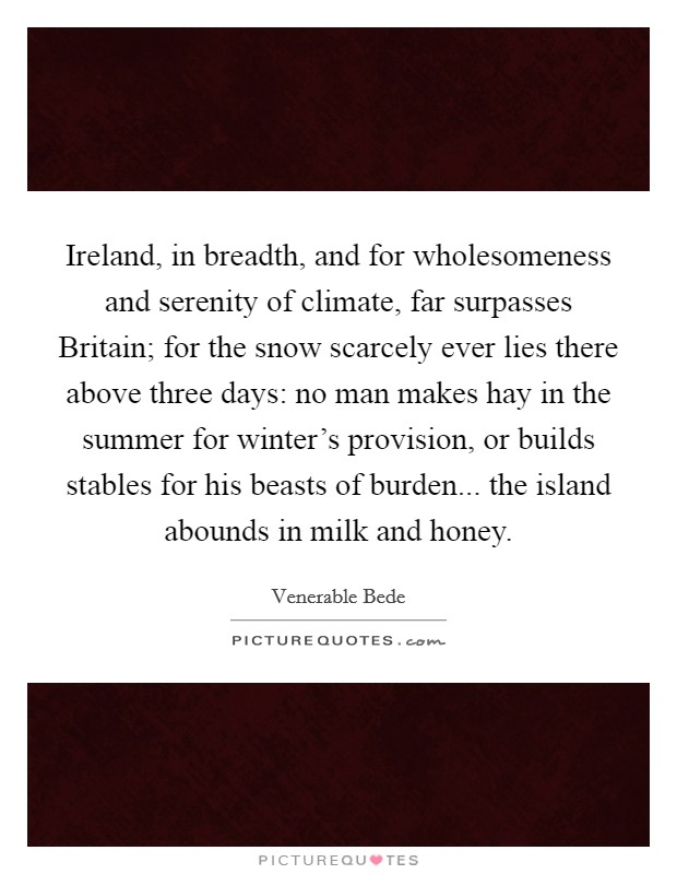 Ireland, in breadth, and for wholesomeness and serenity of climate, far surpasses Britain; for the snow scarcely ever lies there above three days: no man makes hay in the summer for winter's provision, or builds stables for his beasts of burden... the island abounds in milk and honey Picture Quote #1