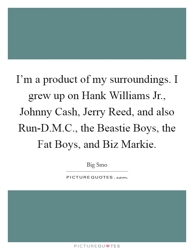 I'm a product of my surroundings. I grew up on Hank Williams Jr., Johnny Cash, Jerry Reed, and also Run-D.M.C., the Beastie Boys, the Fat Boys, and Biz Markie Picture Quote #1