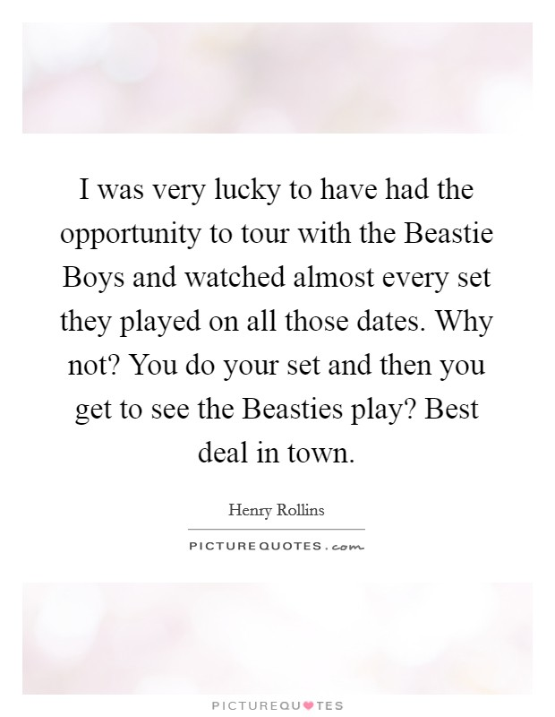 I was very lucky to have had the opportunity to tour with the Beastie Boys and watched almost every set they played on all those dates. Why not? You do your set and then you get to see the Beasties play? Best deal in town Picture Quote #1