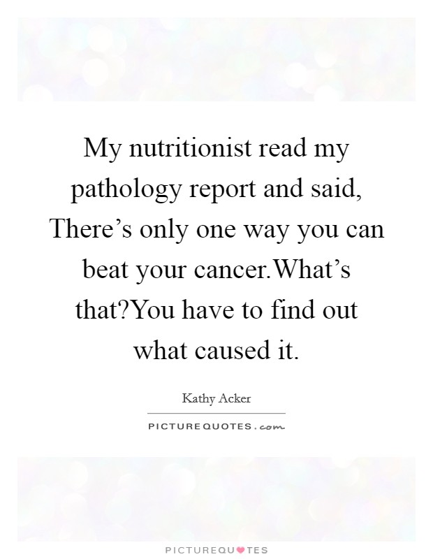My nutritionist read my pathology report and said, There's only one way you can beat your cancer.What's that?You have to find out what caused it Picture Quote #1