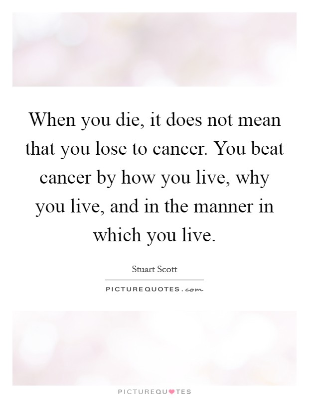 When you die, it does not mean that you lose to cancer. You beat cancer by how you live, why you live, and in the manner in which you live Picture Quote #1