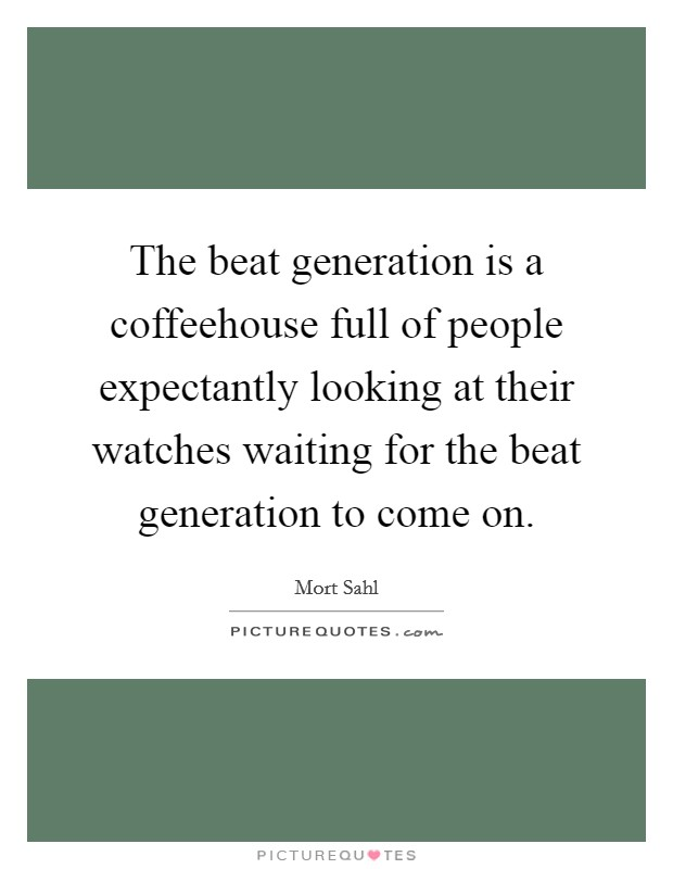 The beat generation is a coffeehouse full of people expectantly looking at their watches waiting for the beat generation to come on Picture Quote #1