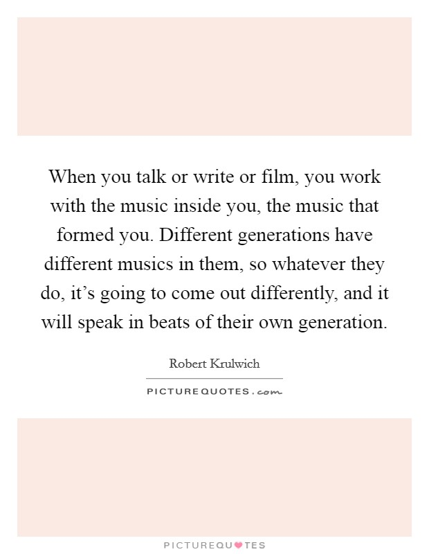 When you talk or write or film, you work with the music inside you, the music that formed you. Different generations have different musics in them, so whatever they do, it's going to come out differently, and it will speak in beats of their own generation Picture Quote #1