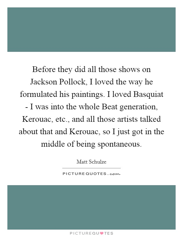 Before they did all those shows on Jackson Pollock, I loved the way he formulated his paintings. I loved Basquiat - I was into the whole Beat generation, Kerouac, etc., and all those artists talked about that and Kerouac, so I just got in the middle of being spontaneous Picture Quote #1