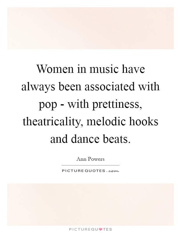 Women in music have always been associated with pop - with prettiness, theatricality, melodic hooks and dance beats Picture Quote #1