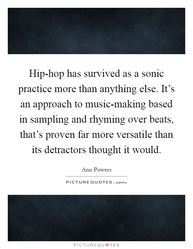 Hip-hop has survived as a sonic practice more than anything else. It's an approach to music-making based in sampling and rhyming over beats, that's proven far more versatile than its detractors thought it would Picture Quote #1