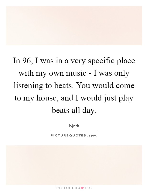 In  96, I was in a very specific place with my own music - I was only listening to beats. You would come to my house, and I would just play beats all day. Picture Quote #1