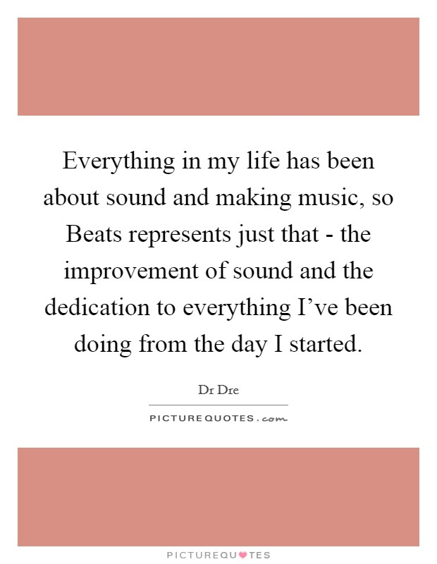 Everything in my life has been about sound and making music, so Beats represents just that - the improvement of sound and the dedication to everything I've been doing from the day I started Picture Quote #1