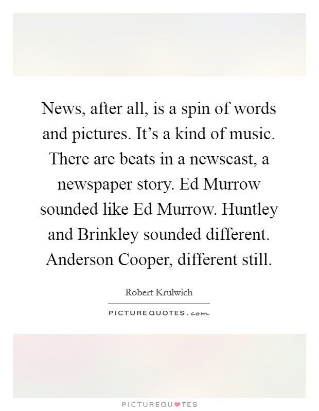 News, after all, is a spin of words and pictures. It's a kind of music. There are beats in a newscast, a newspaper story. Ed Murrow sounded like Ed Murrow. Huntley and Brinkley sounded different. Anderson Cooper, different still Picture Quote #1