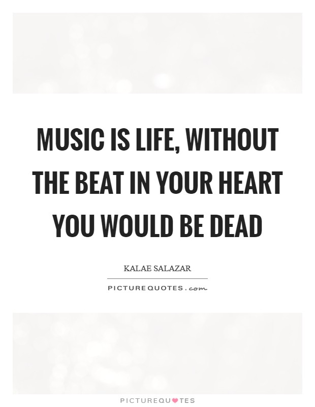 Music is life, without the beat in your heart you would be dead Picture Quote #1