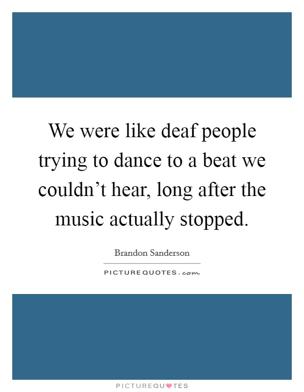 We were like deaf people trying to dance to a beat we couldn't hear, long after the music actually stopped Picture Quote #1