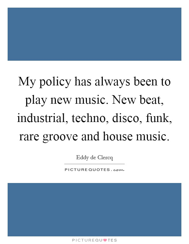 My policy has always been to play new music. New beat, industrial, techno, disco, funk, rare groove and house music Picture Quote #1