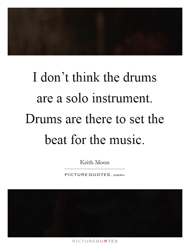 I don't think the drums are a solo instrument. Drums are there to set the beat for the music Picture Quote #1