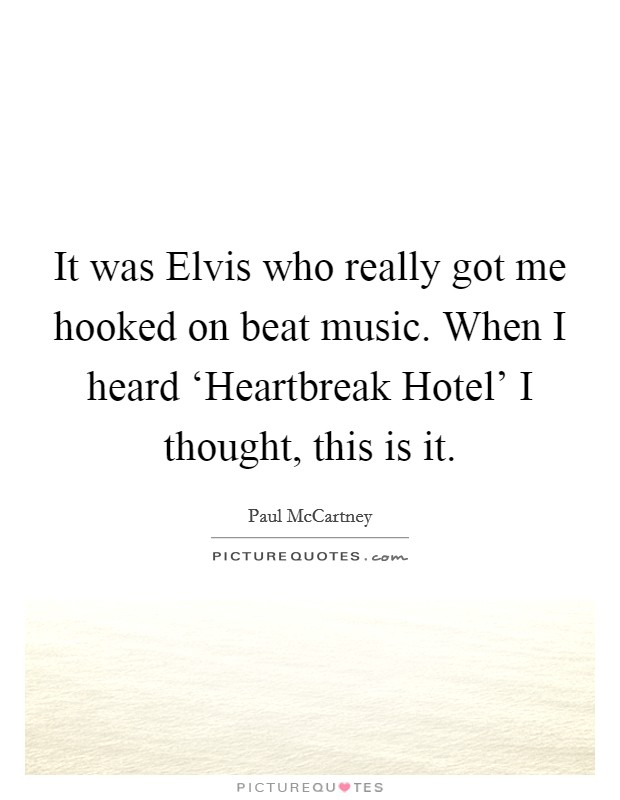 It was Elvis who really got me hooked on beat music. When I heard 'Heartbreak Hotel' I thought, this is it Picture Quote #1
