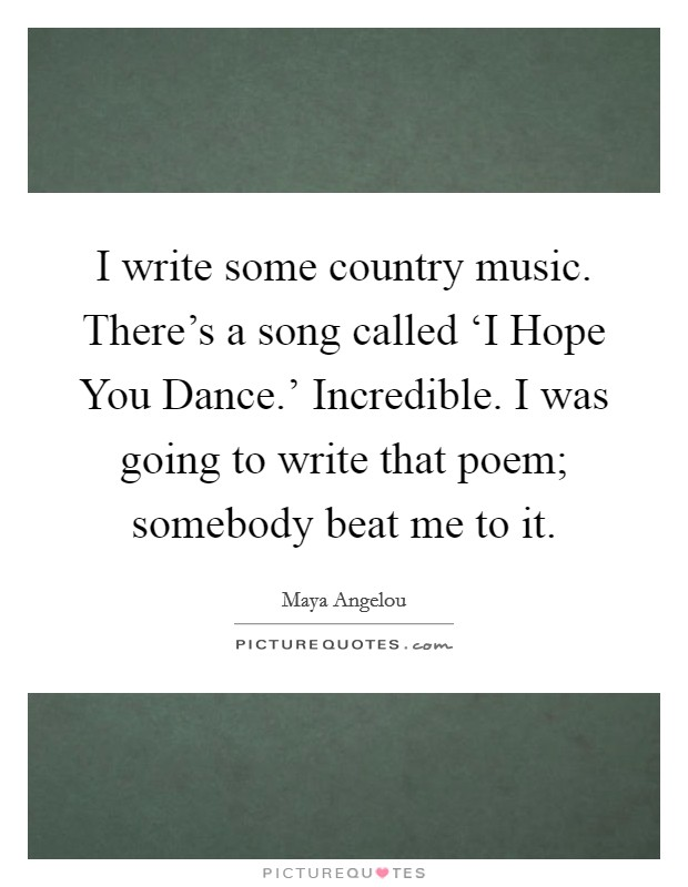 I write some country music. There's a song called 'I Hope You Dance.' Incredible. I was going to write that poem; somebody beat me to it Picture Quote #1