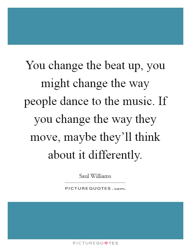 You change the beat up, you might change the way people dance to the music. If you change the way they move, maybe they'll think about it differently Picture Quote #1