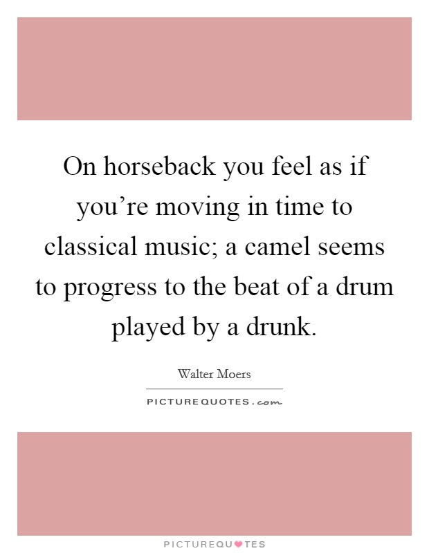 On horseback you feel as if you're moving in time to classical music; a camel seems to progress to the beat of a drum played by a drunk Picture Quote #1