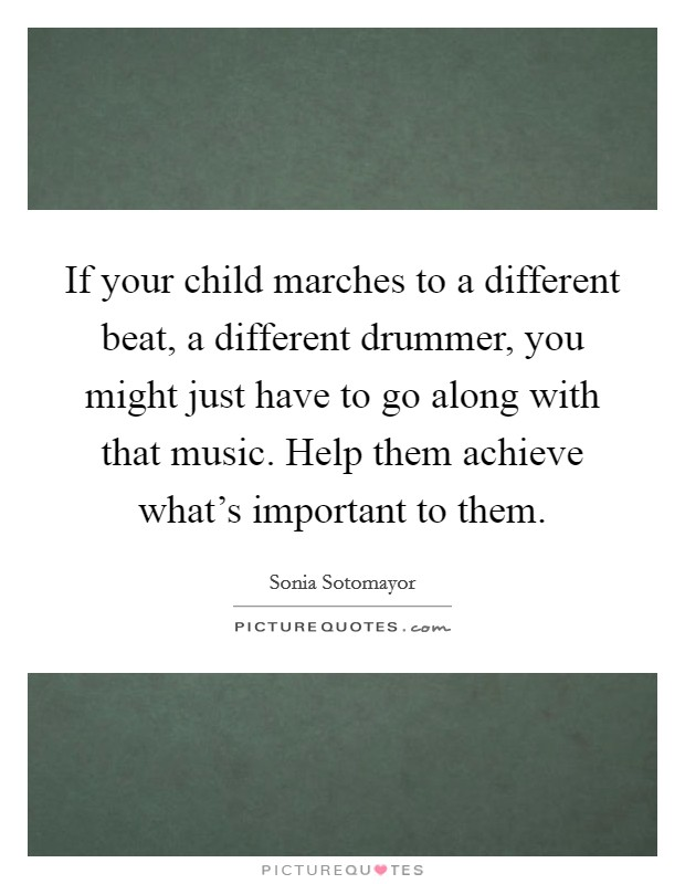 If your child marches to a different beat, a different drummer, you might just have to go along with that music. Help them achieve what's important to them Picture Quote #1