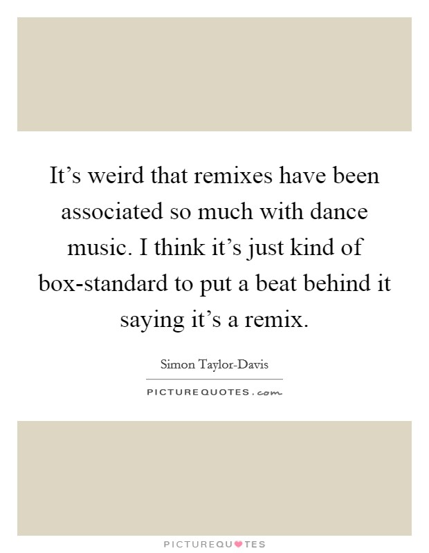 It's weird that remixes have been associated so much with dance music. I think it's just kind of box-standard to put a beat behind it saying it's a remix Picture Quote #1
